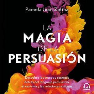 La magia de la persuasión – Pamela Jean Zetina [Narrado por Pamela Jean, Karla Hernández, Rubén Hernández] [Audiolibro] [Español]
