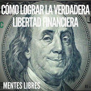 Como Lograr La Verdadera Libertad Financiera – Mentes Libres [Narrado por Alfonso Sales] [Audiolibro] [Español]