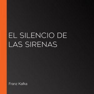 El silencio de las sirenas – Franz Kafka [Narrado por Carlos Alberto Lara Carranza] [Audiolibro] [Español]