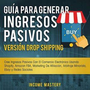 Guía Para Generar Ingresos Pasivos Versión Dropshipping – Income Mastery [Narrado por HotGhost Productions, Andrés R. Peñalosa] [Audiolibro] [Español]