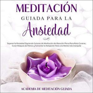 Meditación Guiada Para la Ansiedad – Academia De Meditación Guiada [Narrado por Miriam Aguilar] [Audiolibro] [Español]