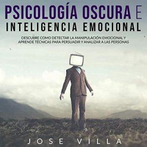 Psicología Oscura e Inteligencia Emocional – Jose Villa [Narrado por Jesus Perozo, Ariana Carolina] [Audiolibro] [Español]