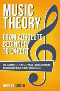 Music Theory: From Beginner to Expert – The Ultimate Step-By-Step Guide to Understanding and Learning Music Theory Effortlessly (Essential Learning Tools for Musicians Book 1) – Nicolas Carter [ePub & Kindle] [English]