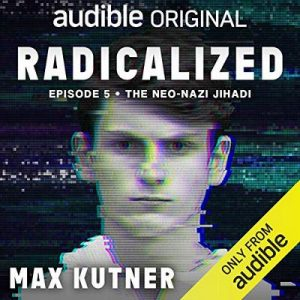 Radicalized, Episode 5: The neo-Nazi Jihadi – Max Kutner [Narrado por Max Kutner] [Audiolibro] [English]