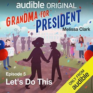 Grandma for President, Episode 5 Let's Do This – Melissa Clark [Narrado por Mel Brooks, David DeLuise, Susanne Blakeslee, Tucker Chandler, Danielle Nicolet] [Audiolibro] [English]