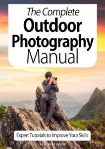 The Complete Outdoor Photography Manual: Expert Tutorials To Improve Your Skills – October, 2020 [PDF]