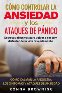 Como Controlar la Ansiedad y los Ataques de Panico: Secretos efectivos para volver a ser tú y disfrutar de la vida relajadamente. Como calmar la angustia, … La Ansiedad Para Siempre)  – Ronna Browning [ePub & Kindle]