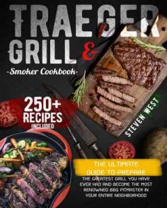 Traeger Grill & Smoker Cookbook: The Ultimate Guide To Prepare the Greatest Grill You Have Ever Had and Become the Most Renowned BBQ Pitmaster in Your Entire Neighborhood   250+ Recipes Included – Steven West [ePub & Kindle] [English]