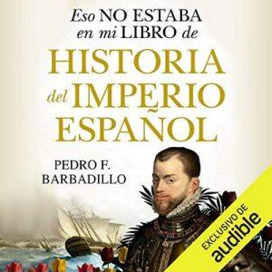 Eso no estaba en mi libro de Historia del Imperio español – Pedro Barbadillo [Narrado por Rafael Rojas] [Audiolibro] [Español]