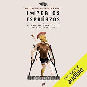 Imperios y espadazos: Una historia de la Antigüedad para no aburrir(te) – Andoni Garrido Fernández [Narrado por Cesar Martín] [Audiolibro] [Español]